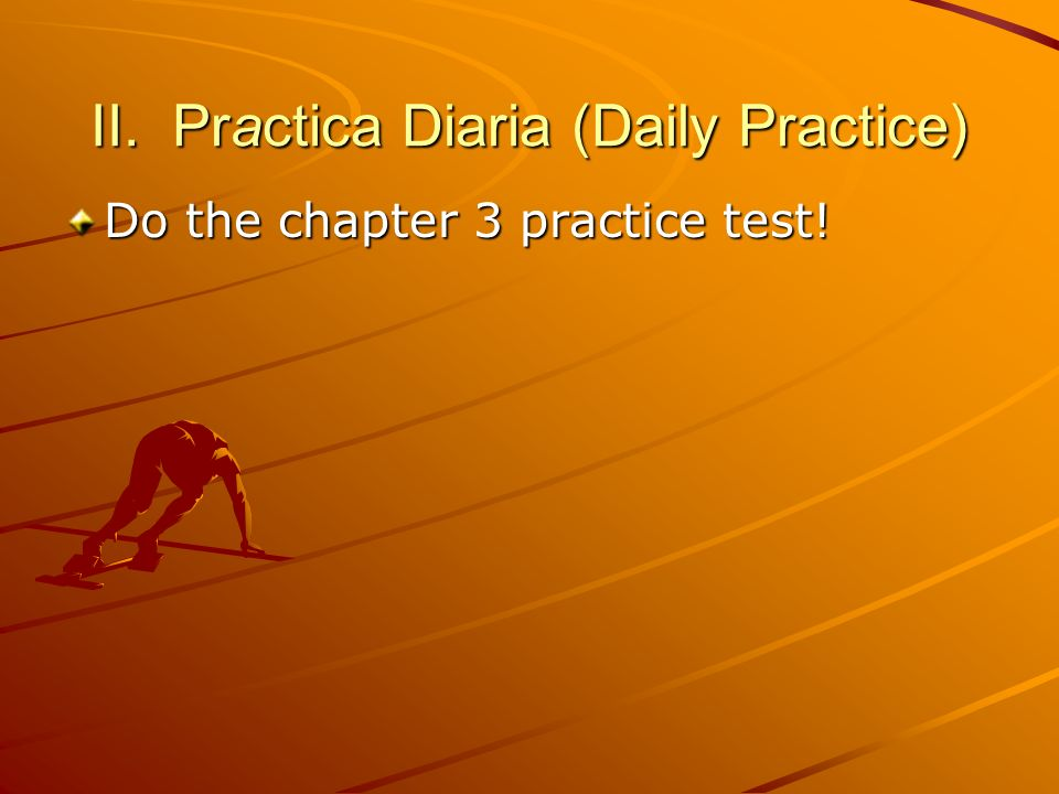 II. Practica Diaria (Daily Practice) Do the chapter 3 practice test!