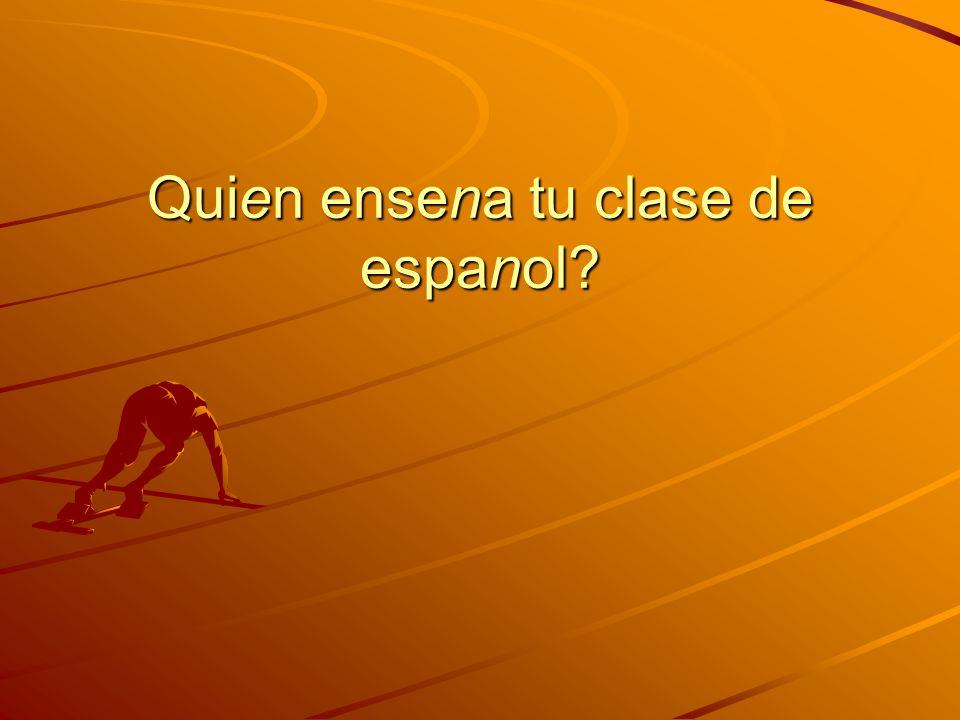 Quien ensena tu clase de espanol