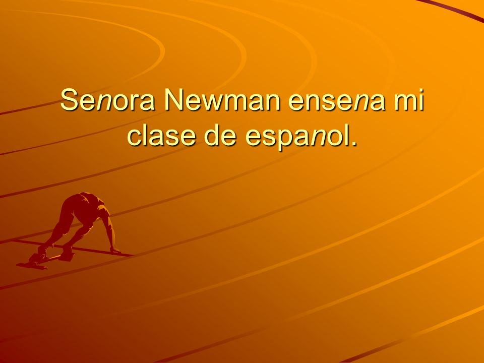 Senora Newman ensena mi clase de espanol.