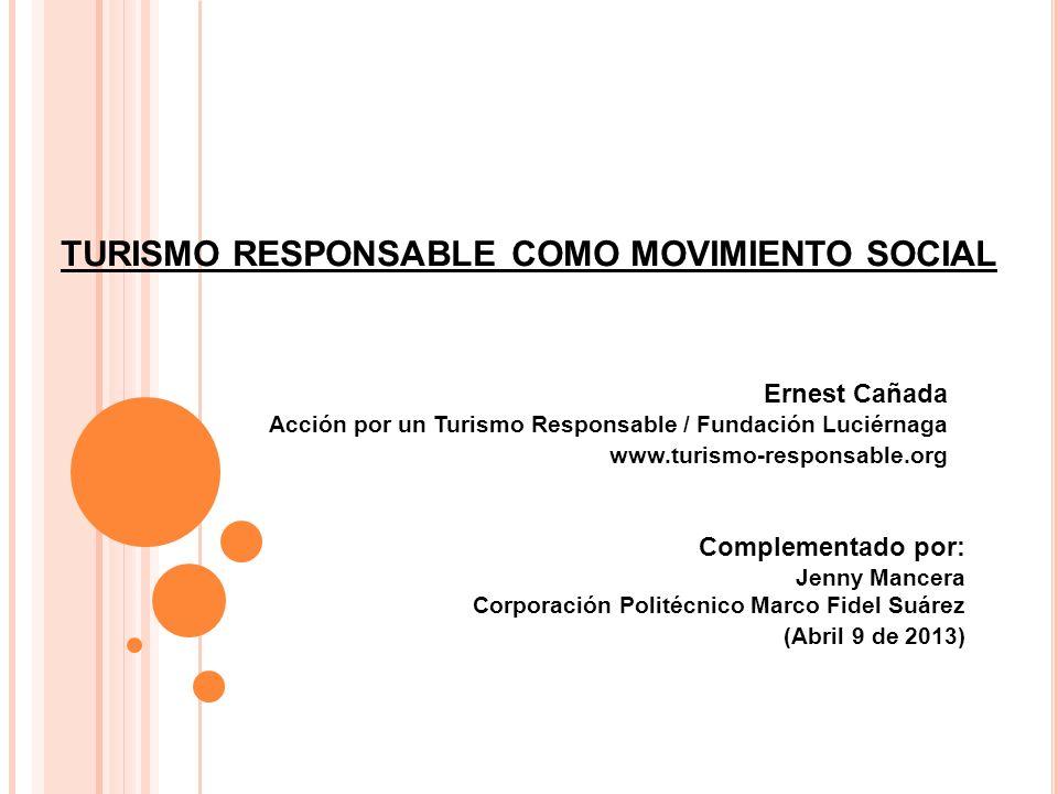 TURISMO RESPONSABLE COMO MOVIMIENTO SOCIAL Ernest Cañada Acción por un Turismo Responsable / Fundación Luciérnaga www.turismo-responsable.org Compleme