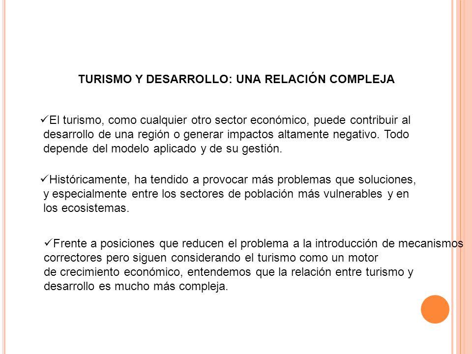 TURISMO Y DESARROLLO: UNA RELACIÓN COMPLEJA El turismo, como cualquier otro sector económico, puede contribuir al desarrollo de una región o generar i