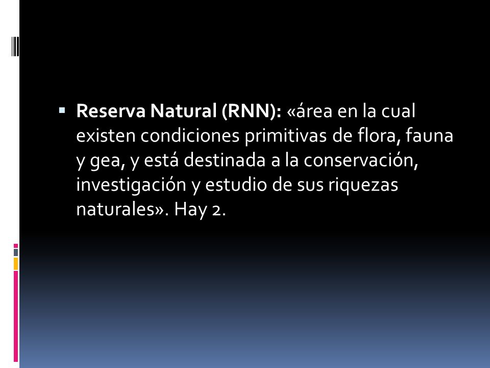 Reserva Natural (RNN): «área en la cual existen condiciones primitivas de flora, fauna y gea, y está destinada a la conservación, investigación y estu