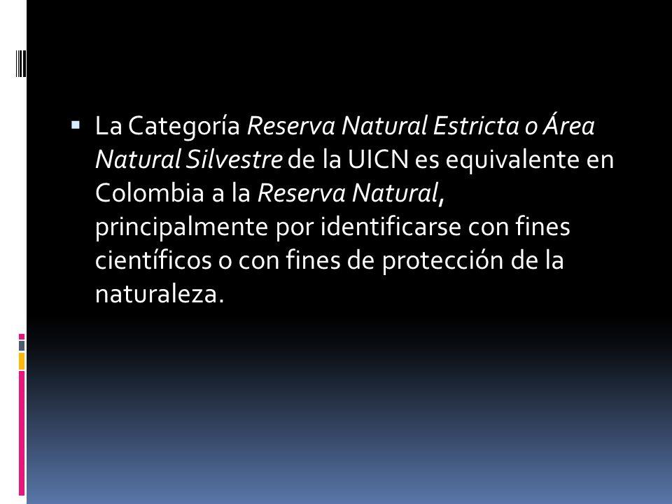 La Categoría Reserva Natural Estricta o Área Natural Silvestre de la UICN es equivalente en Colombia a la Reserva Natural, principalmente por identifi