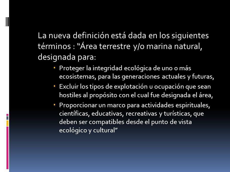 La nueva definición está dada en los siguientes términos : Área terrestre y/o marina natural, designada para: Proteger la integridad ecológica de uno