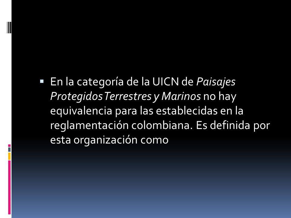 En la categoría de la UICN de Paisajes Protegidos Terrestres y Marinos no hay equivalencia para las establecidas en la reglamentación colombiana. Es d
