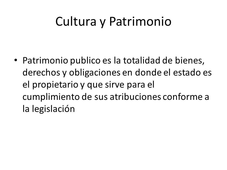 Cultura y Patrimonio Patrimonio publico es la totalidad de bienes, derechos y obligaciones en donde el estado es el propietario y que sirve para el cu