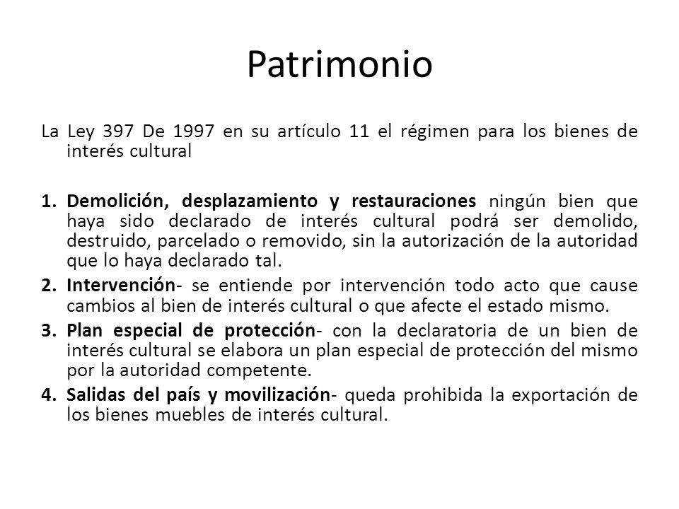 Patrimonio La Ley 397 De 1997 en su artículo 11 el régimen para los bienes de interés cultural 1.Demolición, desplazamiento y restauraciones ningún bi