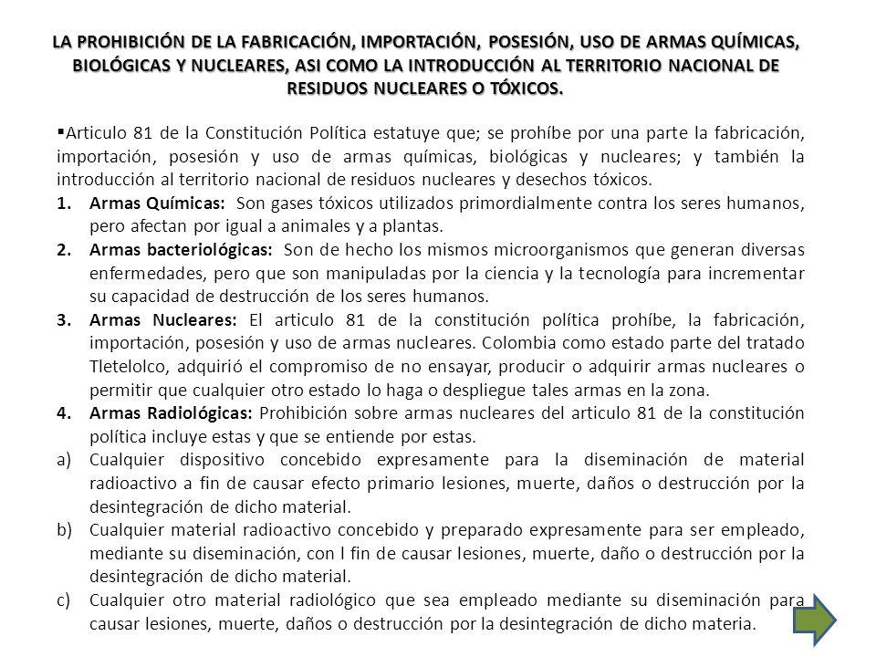 Articulo 81 de la Constitución Política estatuye que; se prohíbe por una parte la fabricación, importación, posesión y uso de armas químicas, biológic