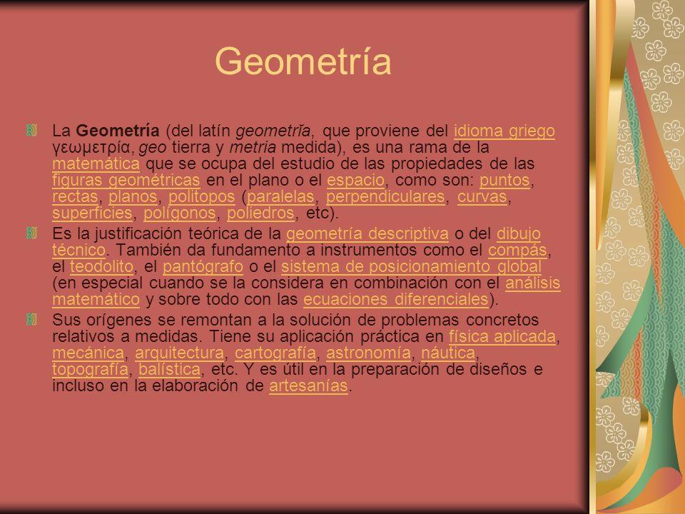 Geometría La Geometría (del latín geometrĭa, que proviene del idioma griego γεωμετρία, geo tierra y metria medida), es una rama de la matemática que s