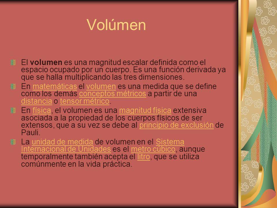 Volúmen El volumen es una magnitud escalar definida como el espacio ocupado por un cuerpo. Es una función derivada ya que se halla multiplicando las t