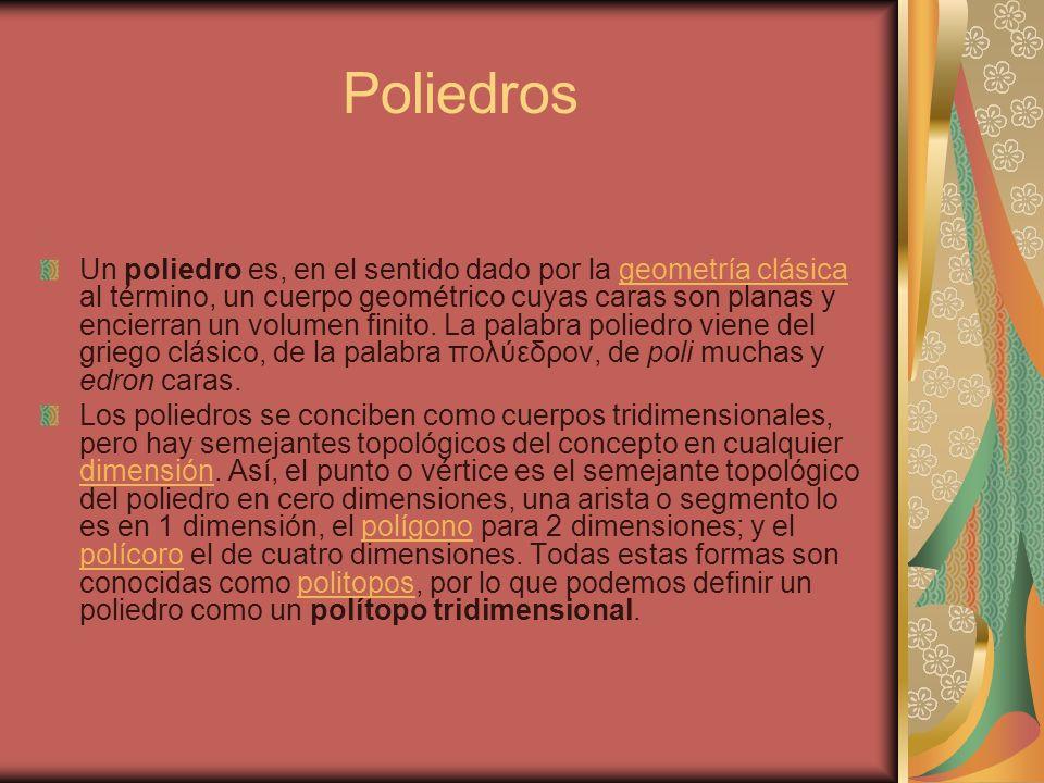Poliedros Un poliedro es, en el sentido dado por la geometría clásica al término, un cuerpo geométrico cuyas caras son planas y encierran un volumen f