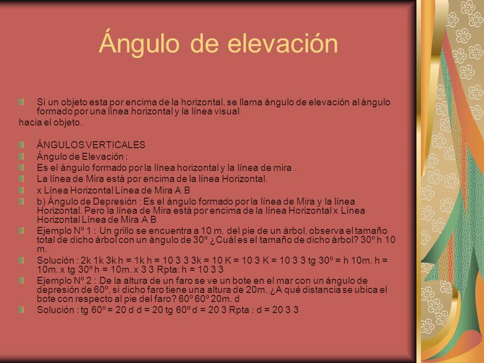 Ángulo de elevación Si un objeto esta por encima de la horizontal, se llama ángulo de elevación al ángulo formado por una línea horizontal y la línea