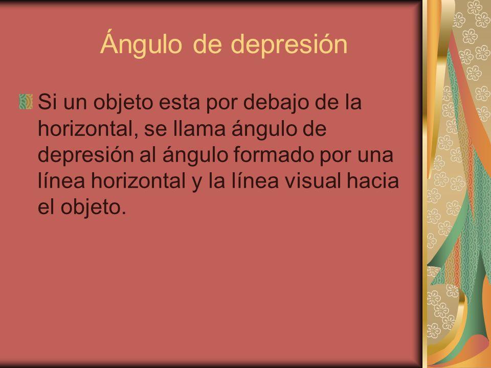 Ángulo de depresión Si un objeto esta por debajo de la horizontal, se llama ángulo de depresión al ángulo formado por una línea horizontal y la línea