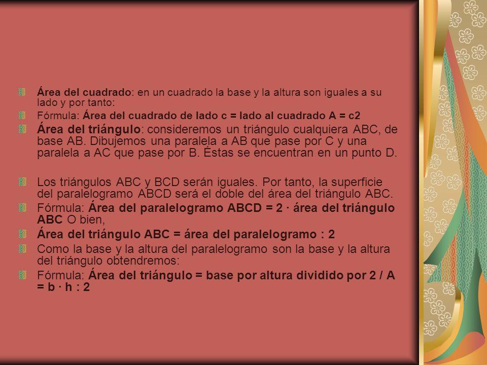 Área del cuadrado: en un cuadrado la base y la altura son iguales a su lado y por tanto: Fórmula: Área del cuadrado de lado c = lado al cuadrado A = c