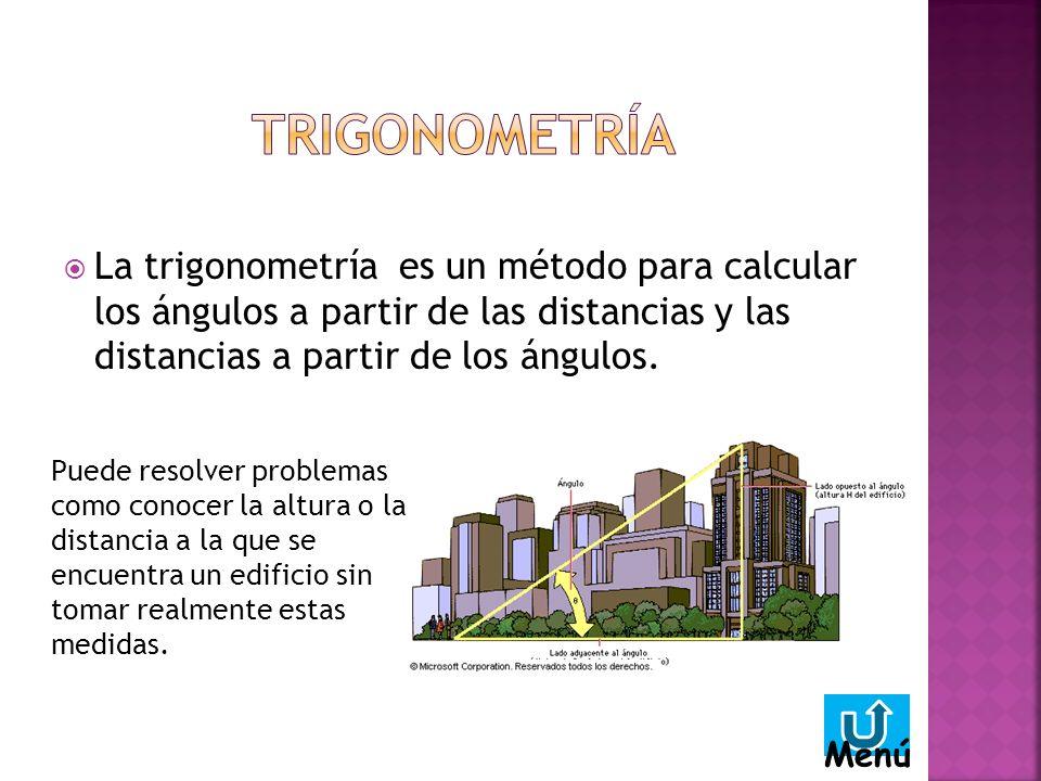 La trigonometría es un método para calcular los ángulos a partir de las distancias y las distancias a partir de los ángulos.