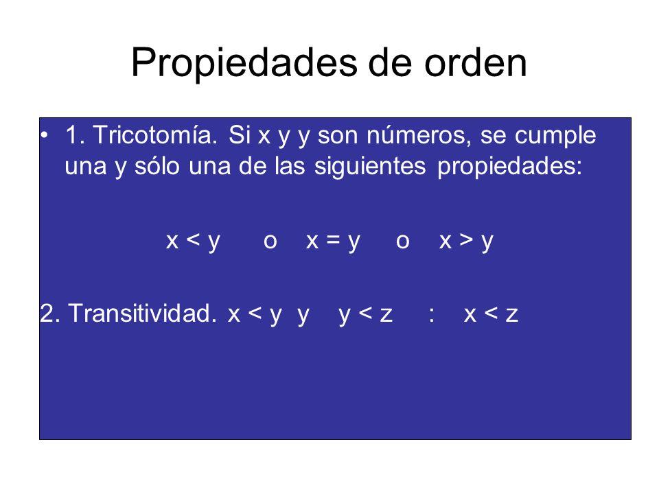 Propiedades de orden 1. Tricotomía. Si x y y son números, se cumple una y sólo una de las siguientes propiedades: x y 2. Transitividad. x < y y y < z