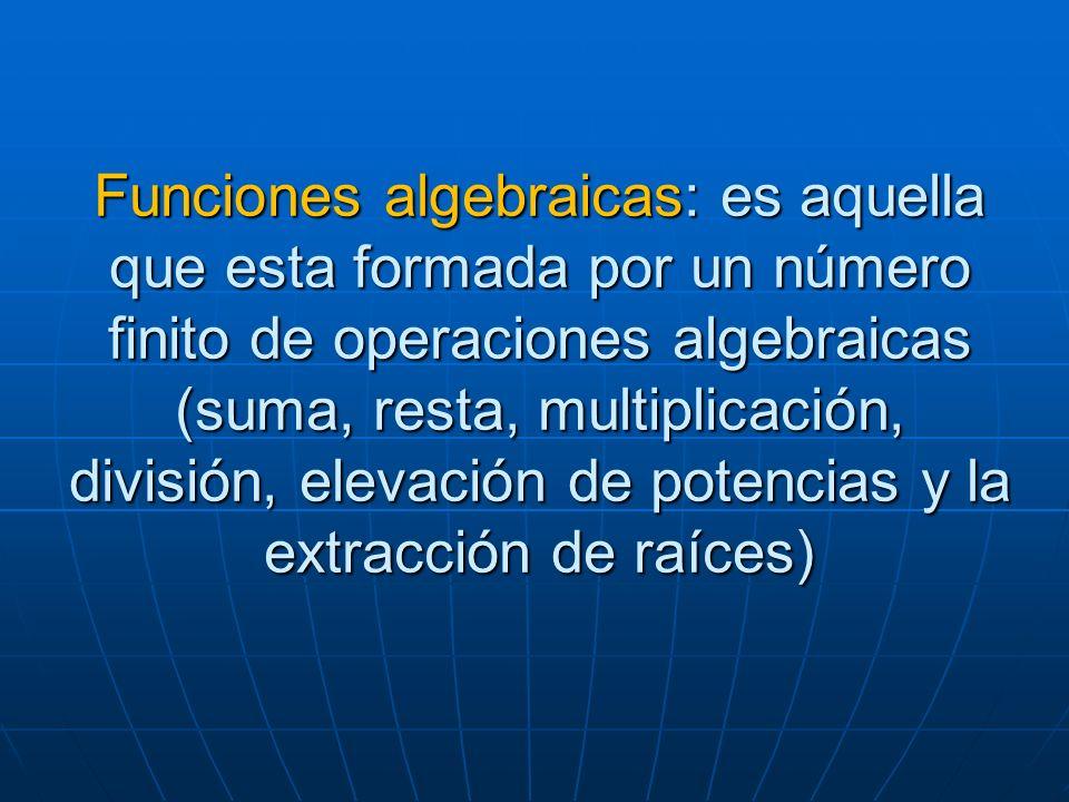Funciones algebraicas: es aquella que esta formada por un número finito de operaciones algebraicas (suma, resta, multiplicación, división, elevación d