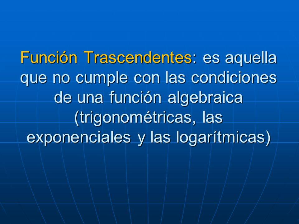 Función Trascendentes: es aquella que no cumple con las condiciones de una función algebraica (trigonométricas, las exponenciales y las logarítmicas)