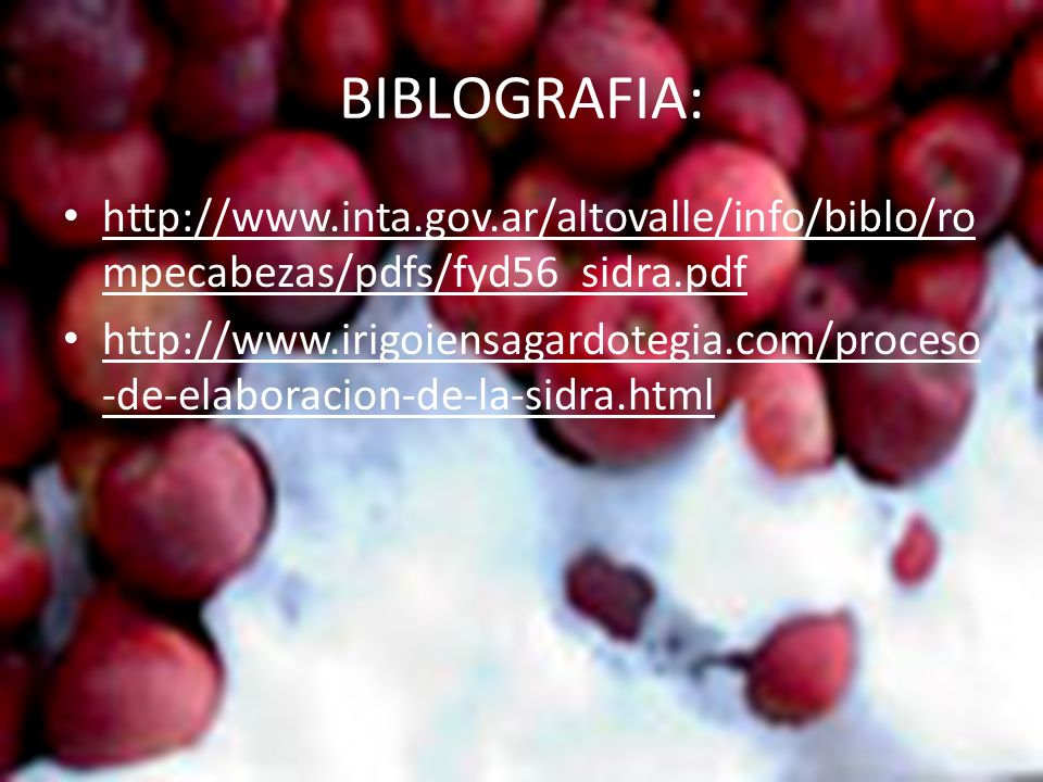 BIBLOGRAFIA: http://www.inta.gov.ar/altovalle/info/biblo/ro mpecabezas/pdfs/fyd56_sidra.pdf http://www.irigoiensagardotegia.com/proceso -de-elaboracio