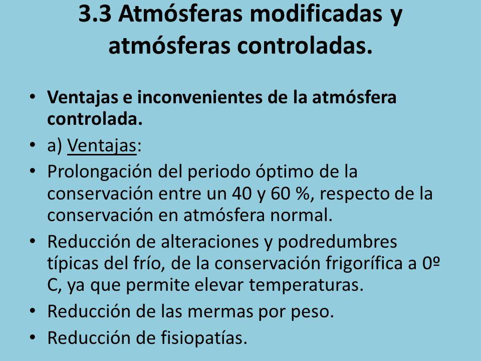3.3 Atmósferas modificadas y atmósferas controladas. Ventajas e inconvenientes de la atmósfera controlada. a) Ventajas: Prolongación del periodo óptim