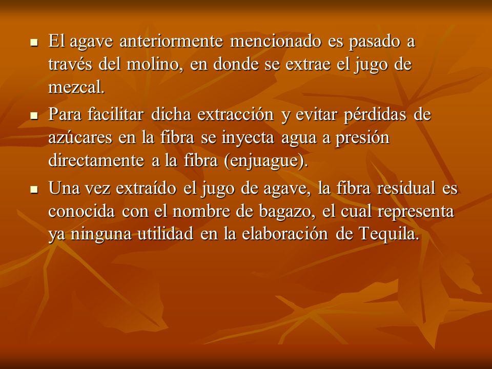El agave anteriormente mencionado es pasado a través del molino, en donde se extrae el jugo de mezcal. El agave anteriormente mencionado es pasado a t