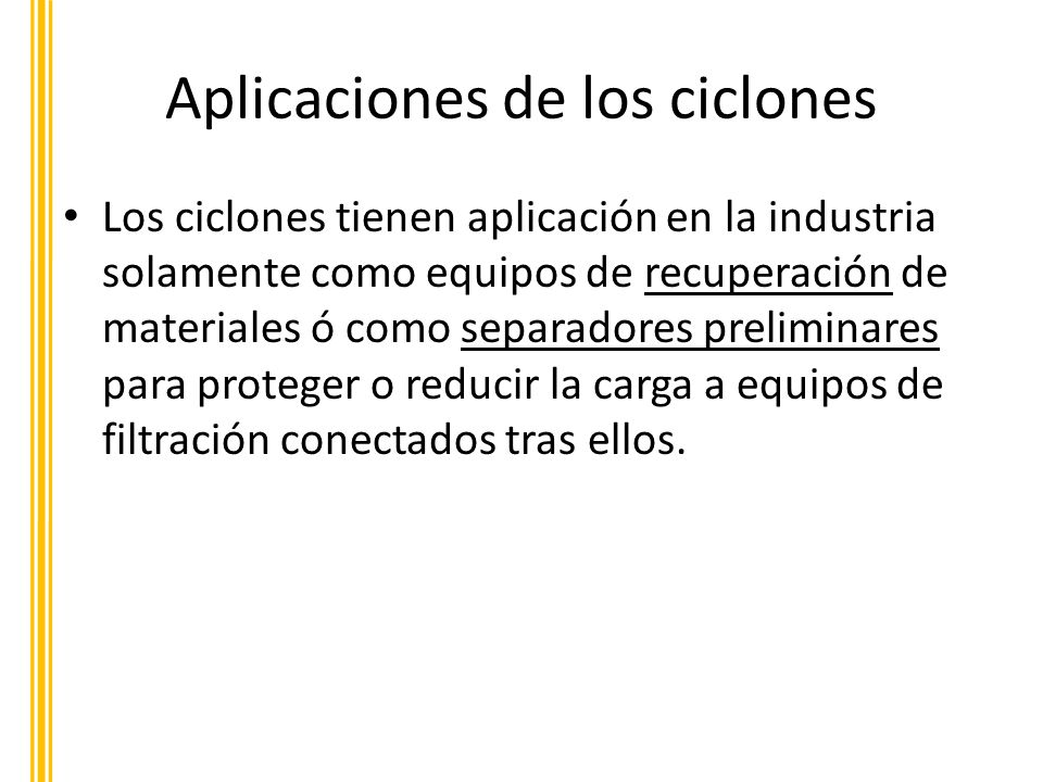 Aplicaciones de los ciclones Los ciclones tienen aplicación en la industria solamente como equipos de recuperación de materiales ó como separadores pr