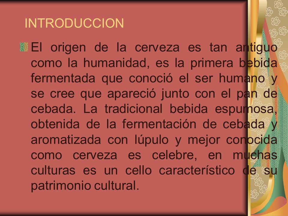 INTRODUCCION El origen de la cerveza es tan antiguo como la humanidad, es la primera bebida fermentada que conoció el ser humano y se cree que apareci