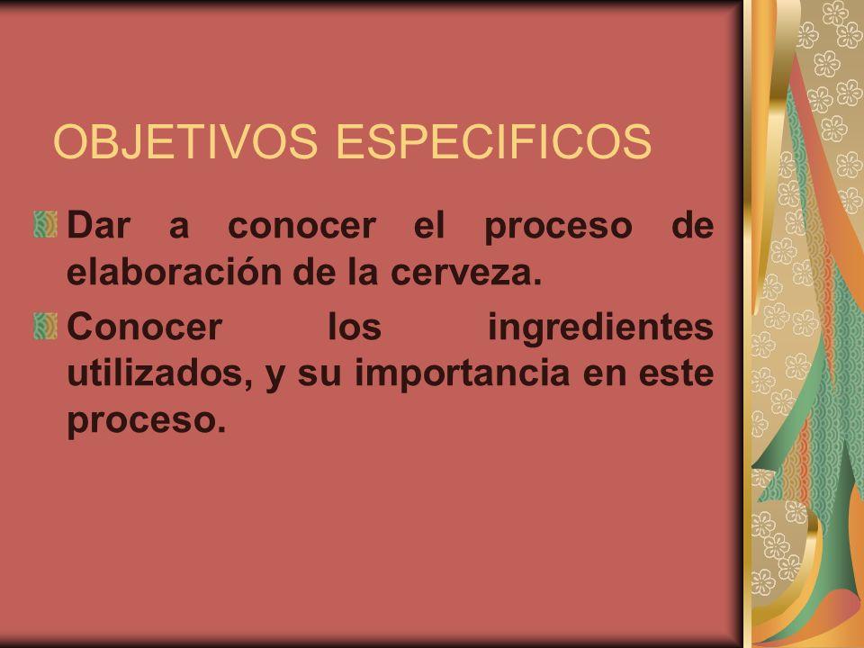 OBJETIVOS ESPECIFICOS Dar a conocer el proceso de elaboración de la cerveza. Conocer los ingredientes utilizados, y su importancia en este proceso.