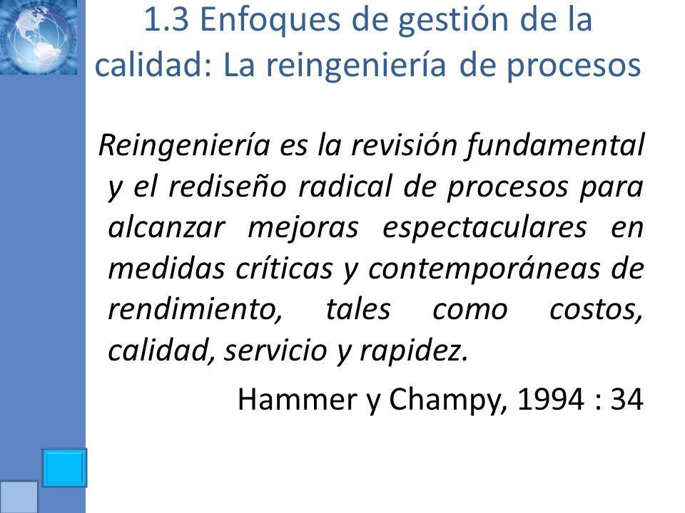 1.3 Enfoques de gestión de la calidad: La reingeniería de procesos Reingeniería es la revisión fundamental y el rediseño radical de procesos para alca