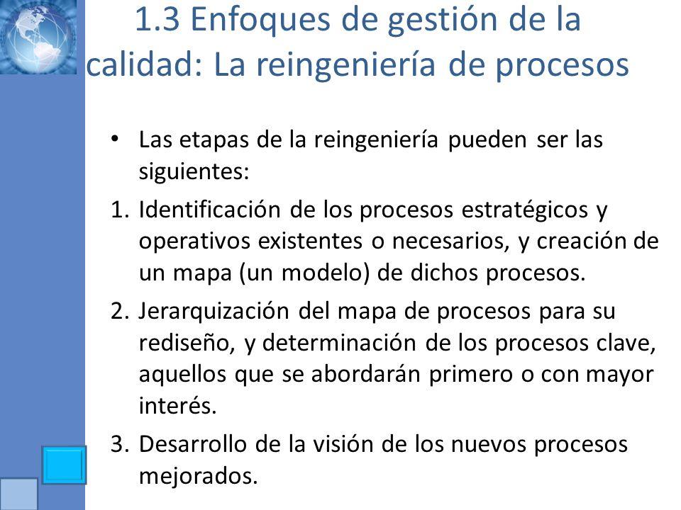 1.3 Enfoques de gestión de la calidad: La reingeniería de procesos Las etapas de la reingeniería pueden ser las siguientes: 1.Identificación de los pr
