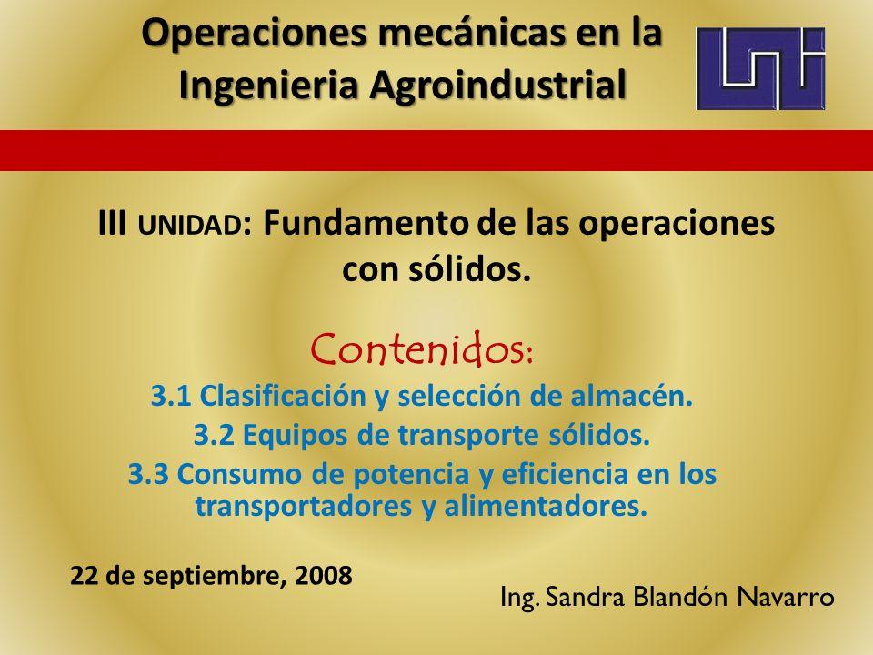 III UNIDAD : Fundamento de las operaciones con sólidos. Contenidos: 3.1 Clasificación y selección de almacén. 3.2 Equipos de transporte sólidos. 3.3 C