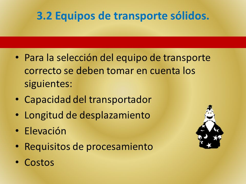 3.2 Equipos de transporte sólidos. Para la selección del equipo de transporte correcto se deben tomar en cuenta los siguientes: Capacidad del transpor