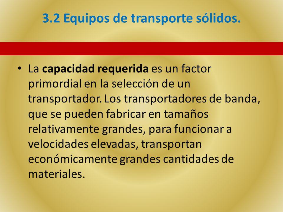 3.2 Equipos de transporte sólidos. La capacidad requerida es un factor primordial en la selección de un transportador. Los transportadores de banda, q