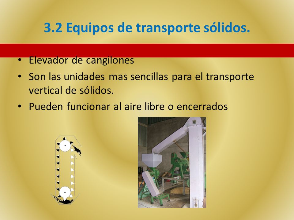 3.2 Equipos de transporte sólidos. Elevador de cangilones Son las unidades mas sencillas para el transporte vertical de sólidos. Pueden funcionar al a
