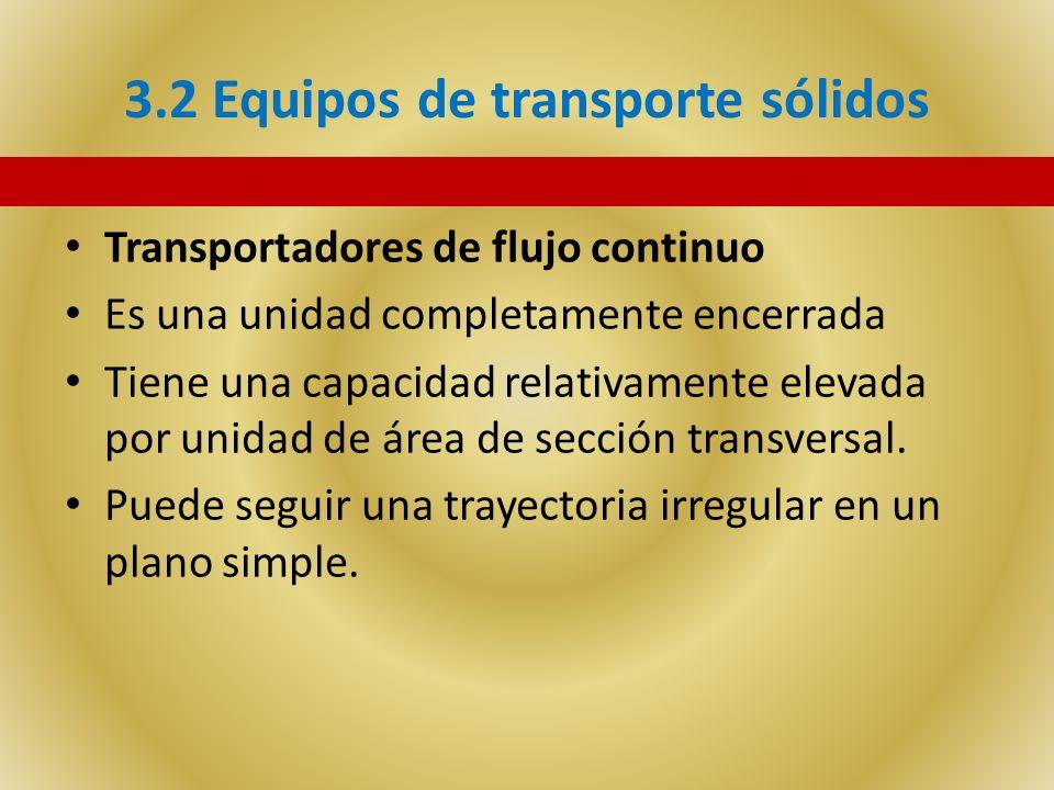 3.2 Equipos de transporte sólidos Transportadores de flujo continuo Es una unidad completamente encerrada Tiene una capacidad relativamente elevada po
