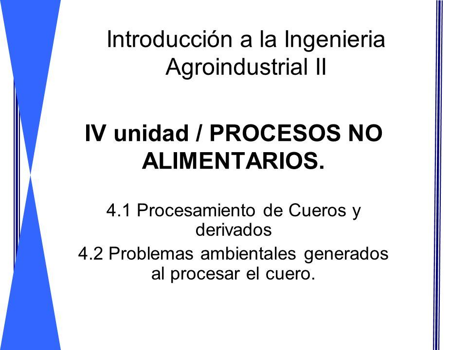 IV unidad / PROCESOS NO ALIMENTARIOS. 4.1 Procesamiento de Cueros y derivados 4.2 Problemas ambientales generados al procesar el cuero. Introducción a