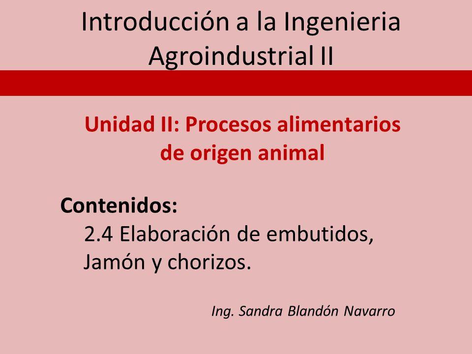 Introducción a la Ingenieria Agroindustrial II Unidad II: Procesos alimentarios de origen animal Contenidos: 2.4 Elaboración de embutidos, Jamón y cho
