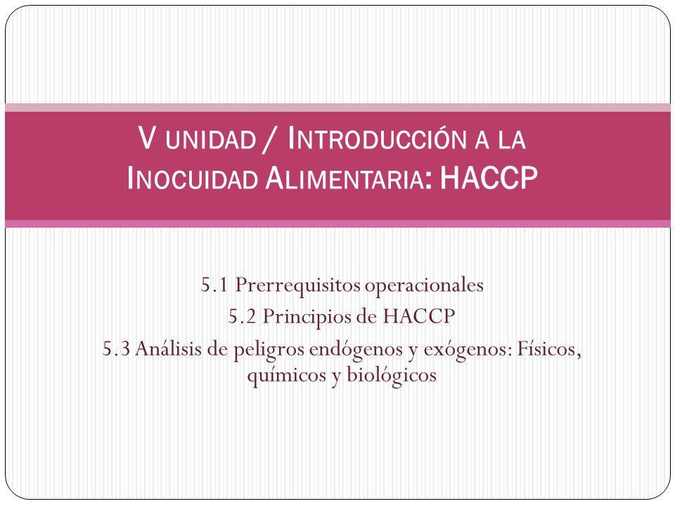 5.1 Prerrequisitos operacionales 5.2 Principios de HACCP 5.3 Análisis de peligros endógenos y exógenos: Físicos, químicos y biológicos V UNIDAD / I NTRODUCCIÓN A LA I NOCUIDAD A LIMENTARIA : HACCP