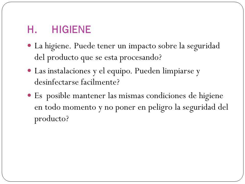 H.HIGIENE La higiene. Puede tener un impacto sobre la seguridad del producto que se esta procesando? Las instalaciones y el equipo. Pueden limpiarse y