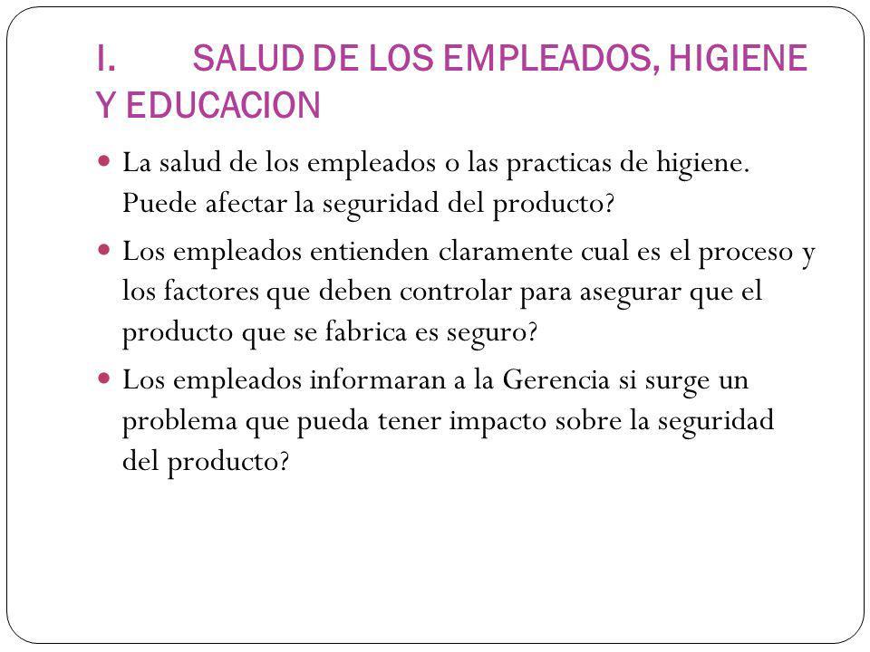 I. SALUD DE LOS EMPLEADOS, HIGIENE Y EDUCACION La salud de los empleados o las practicas de higiene. Puede afectar la seguridad del producto? Los empl