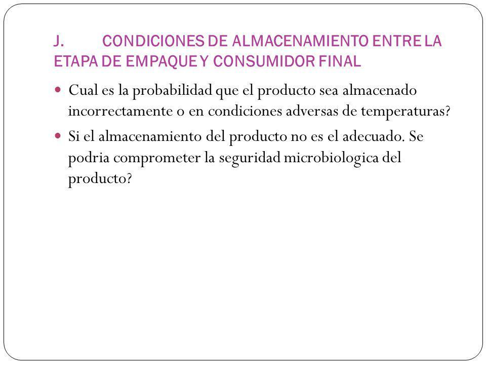 J.CONDICIONES DE ALMACENAMIENTO ENTRE LA ETAPA DE EMPAQUE Y CONSUMIDOR FINAL Cual es la probabilidad que el producto sea almacenado incorrectamente o en condiciones adversas de temperaturas.
