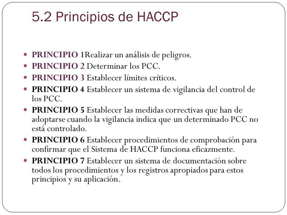 5.2 Principios de HACCP PRINCIPIO 1Realizar un análisis de peligros. PRINCIPIO 2 Determinar los PCC. PRINCIPIO 3 Establecer límites críticos. PRINCIPI