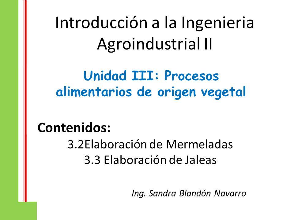 Introducción a la Ingenieria Agroindustrial II Unidad III: Procesos alimentarios de origen vegetal Contenidos: 3.2Elaboración de Mermeladas 3.3 Elabor