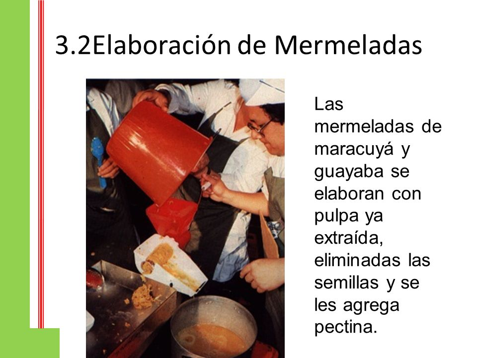 3.2Elaboración de Mermeladas Las mermeladas de maracuyá y guayaba se elaboran con pulpa ya extraída, eliminadas las semillas y se les agrega pectina.
