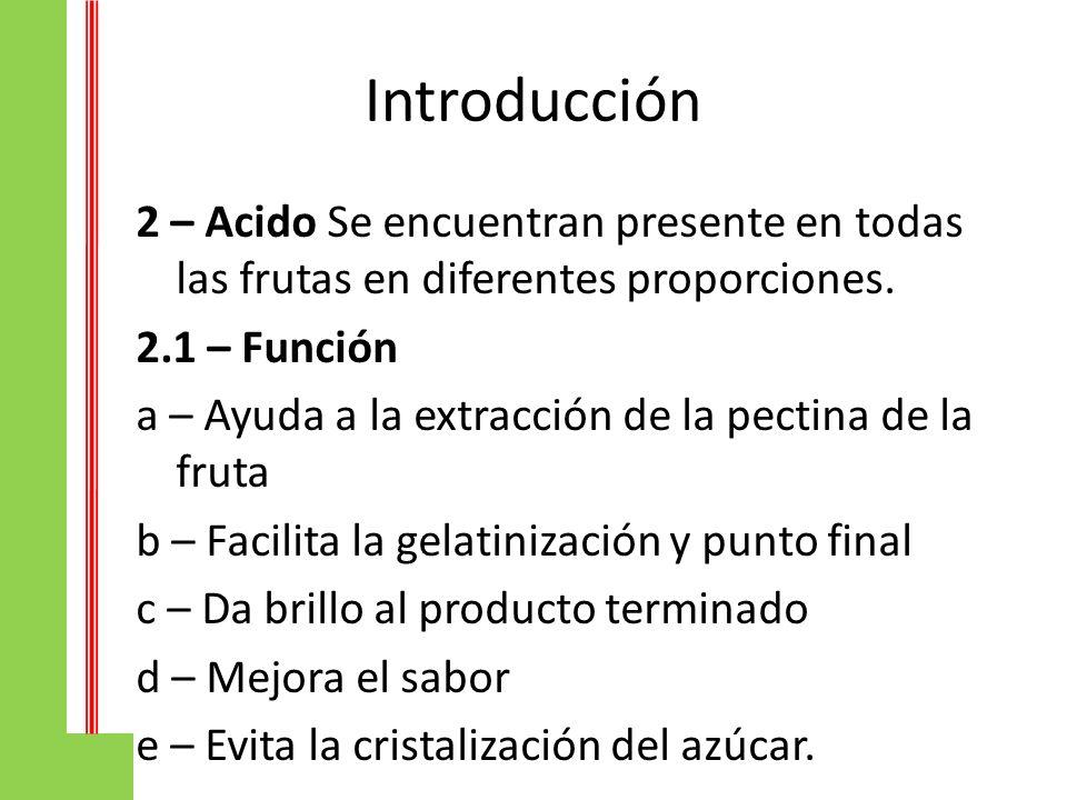 Introducción 2 – Acido Se encuentran presente en todas las frutas en diferentes proporciones. 2.1 – Función a – Ayuda a la extracción de la pectina de
