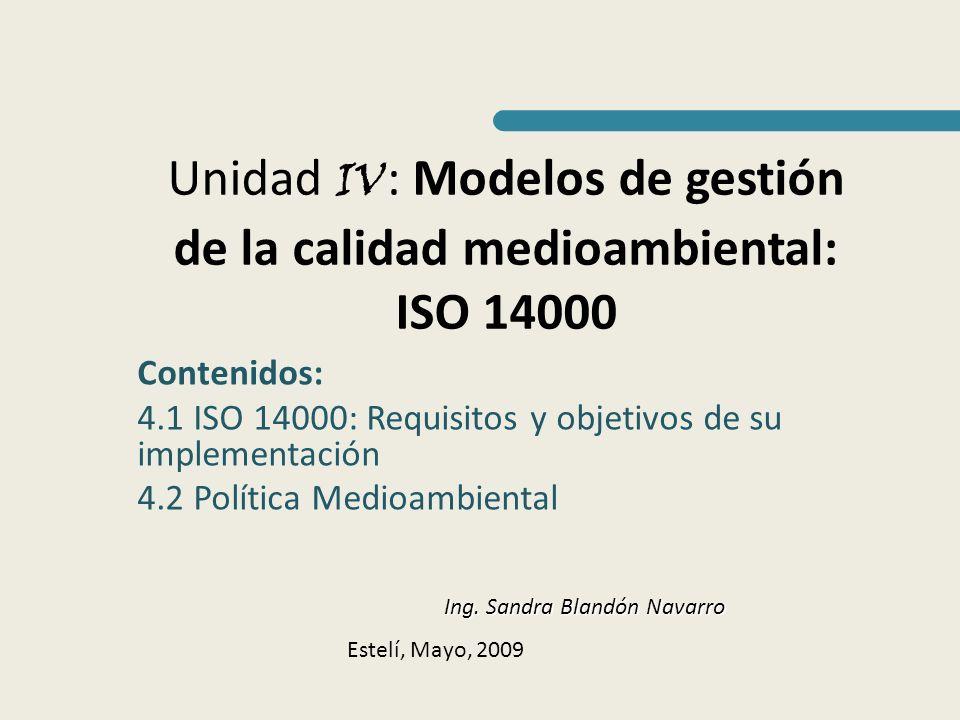 Unidad IV : Modelos de gestión de la calidad medioambiental: ISO 14000 Contenidos: 4.1 ISO 14000: Requisitos y objetivos de su implementación 4.2 Polí