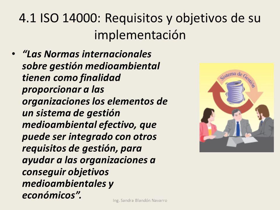Ing. Sandra Blandón Navarro 4.1 ISO 14000: Requisitos y objetivos de su implementación Las Normas internacionales sobre gestión medioambiental tienen