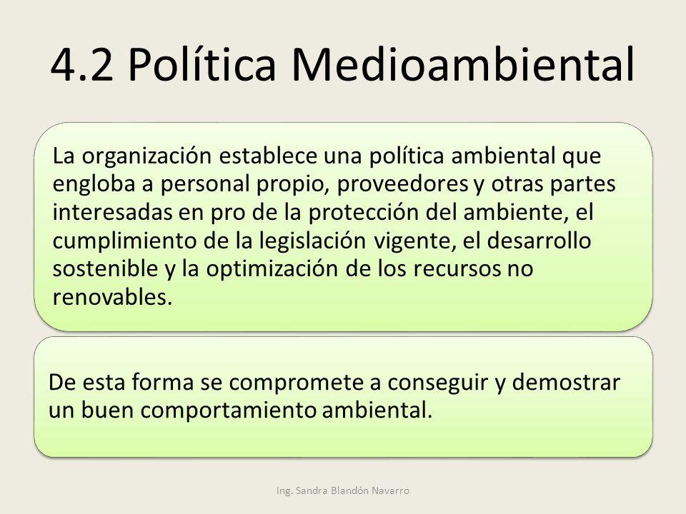Ing. Sandra Blandón Navarro 4.2 Política Medioambiental La organización establece una política ambiental que engloba a personal propio, proveedores y