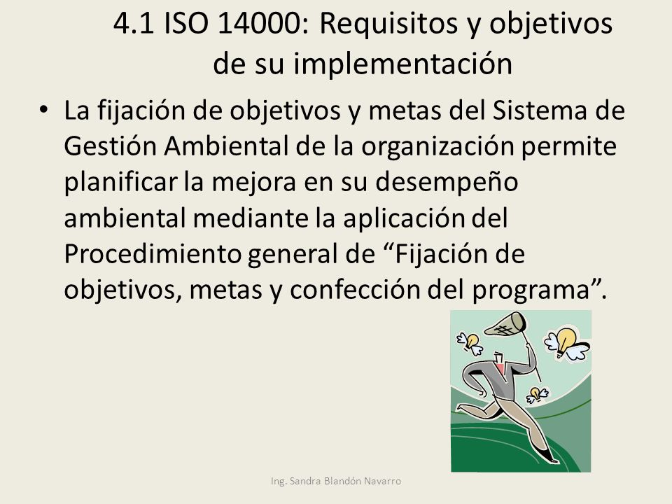 Ing. Sandra Blandón Navarro 4.1 ISO 14000: Requisitos y objetivos de su implementación La fijación de objetivos y metas del Sistema de Gestión Ambient
