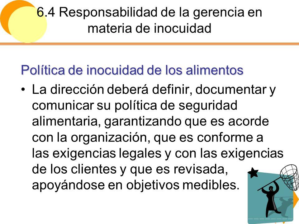 6.4 Responsabilidad de la gerencia en materia de inocuidad Política de inocuidad de los alimentos La dirección deberá definir, documentar y comunicar
